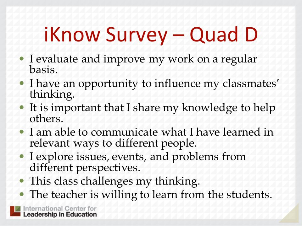 iKnow Survey – Quad D I evaluate and improve my work on a regular basis. I have an opportunity to influence my classmates thinking. It is important th