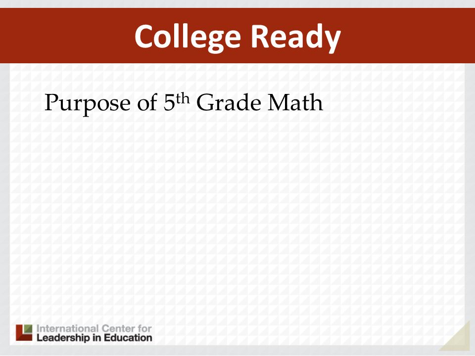 Purpose of 5 th Grade Math College Ready
