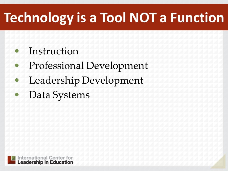Instruction Professional Development Leadership Development Data Systems Technology is a Tool NOT a Function