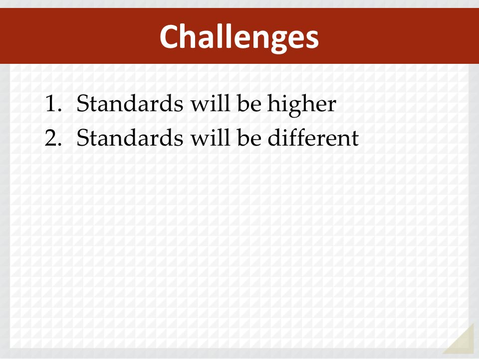 1.Standards will be higher 2.Standards will be different Challenges
