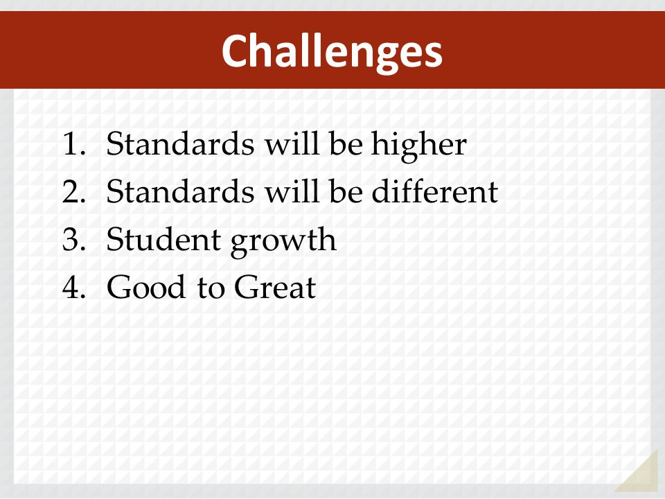 1.Standards will be higher 2.Standards will be different 3.Student growth 4.Good to Great Challenges