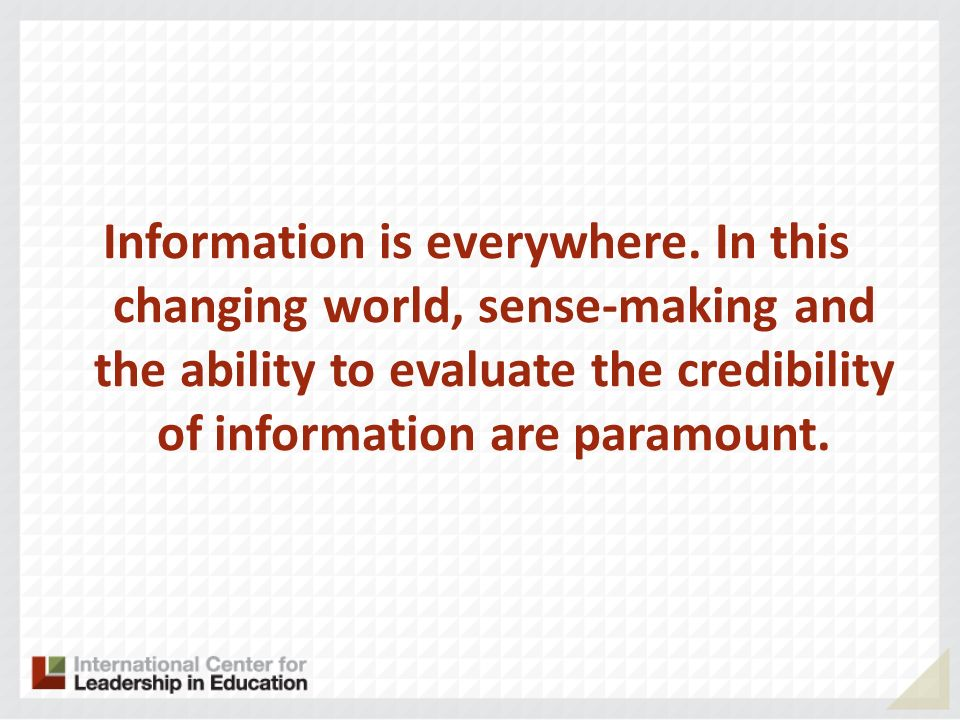 Information is everywhere. In this changing world, sense-making and the ability to evaluate the credibility of information are paramount.