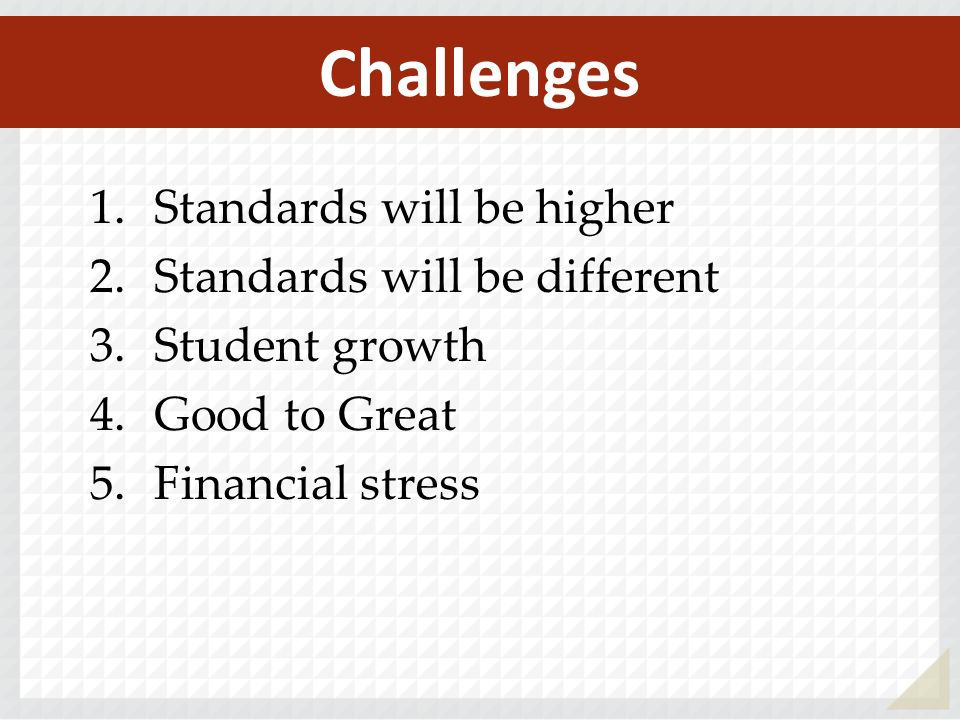 1.Standards will be higher 2.Standards will be different 3.Student growth 4.Good to Great 5.Financial stress Challenges