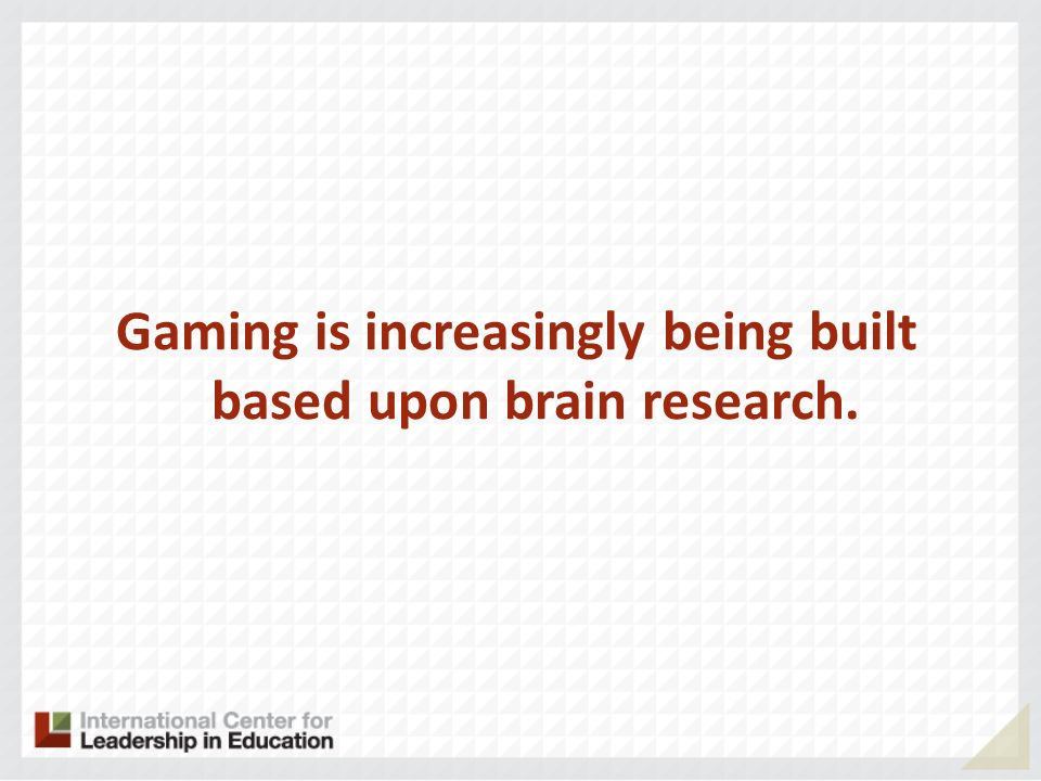 Gaming is increasingly being built based upon brain research.