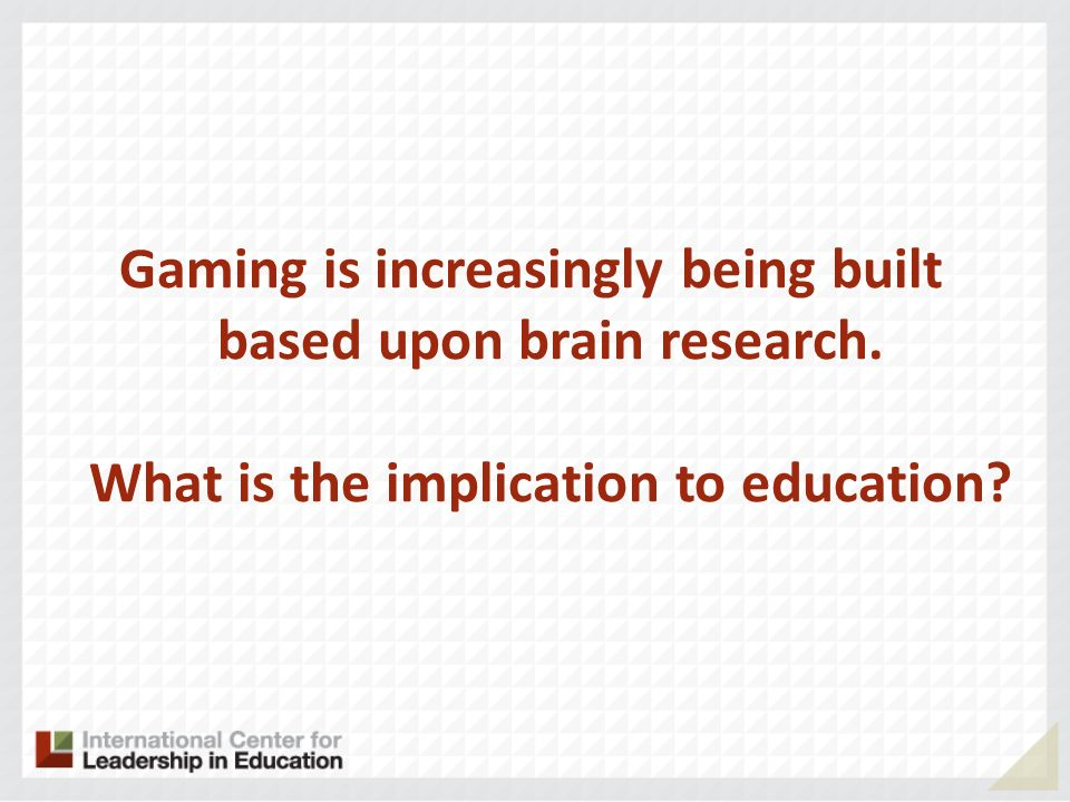 Gaming is increasingly being built based upon brain research. What is the implication to education?