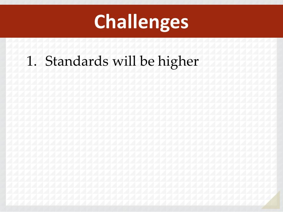 1.Standards will be higher Challenges