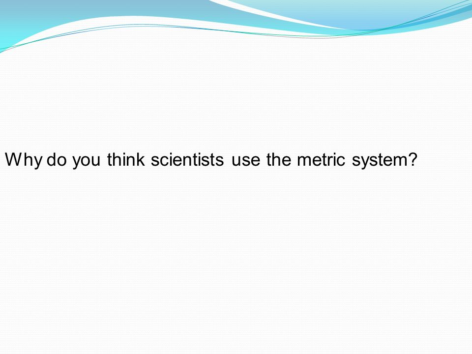 Why do you think scientists use the metric system?