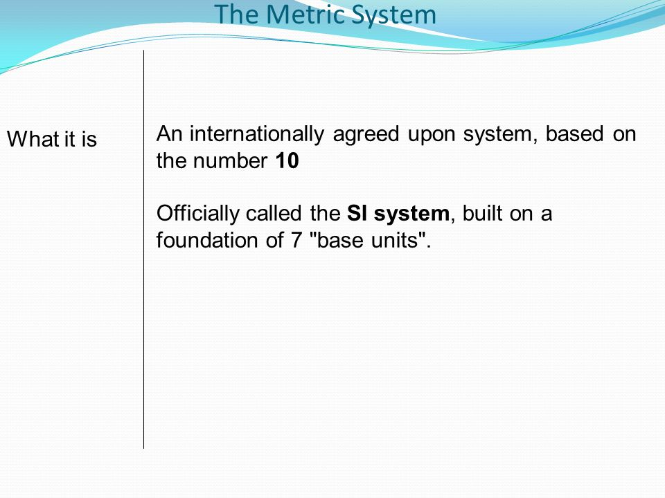 The Metric System An internationally agreed upon system, based on the number 10 Officially called the SI system, built on a foundation of 7