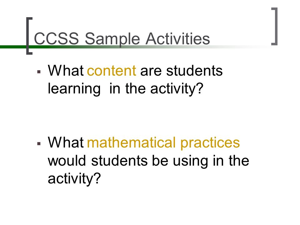 CCSS Sample Activities What content are students learning in the activity? What mathematical practices would students be using in the activity?