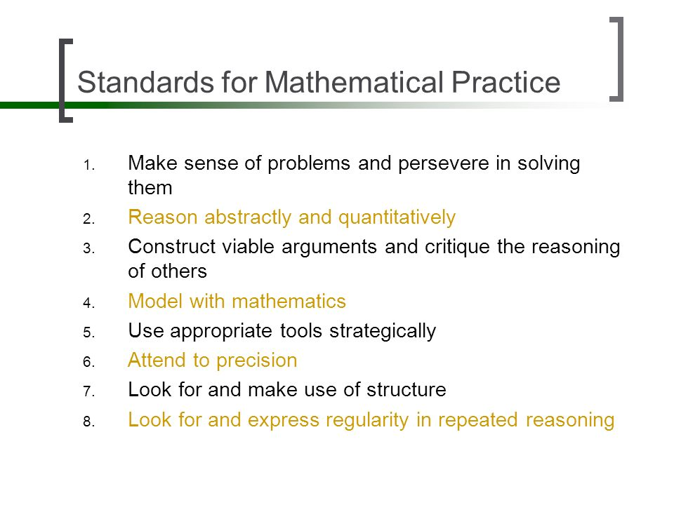 Standards for Mathematical Practice 1. Make sense of problems and persevere in solving them 2. Reason abstractly and quantitatively 3. Construct viabl