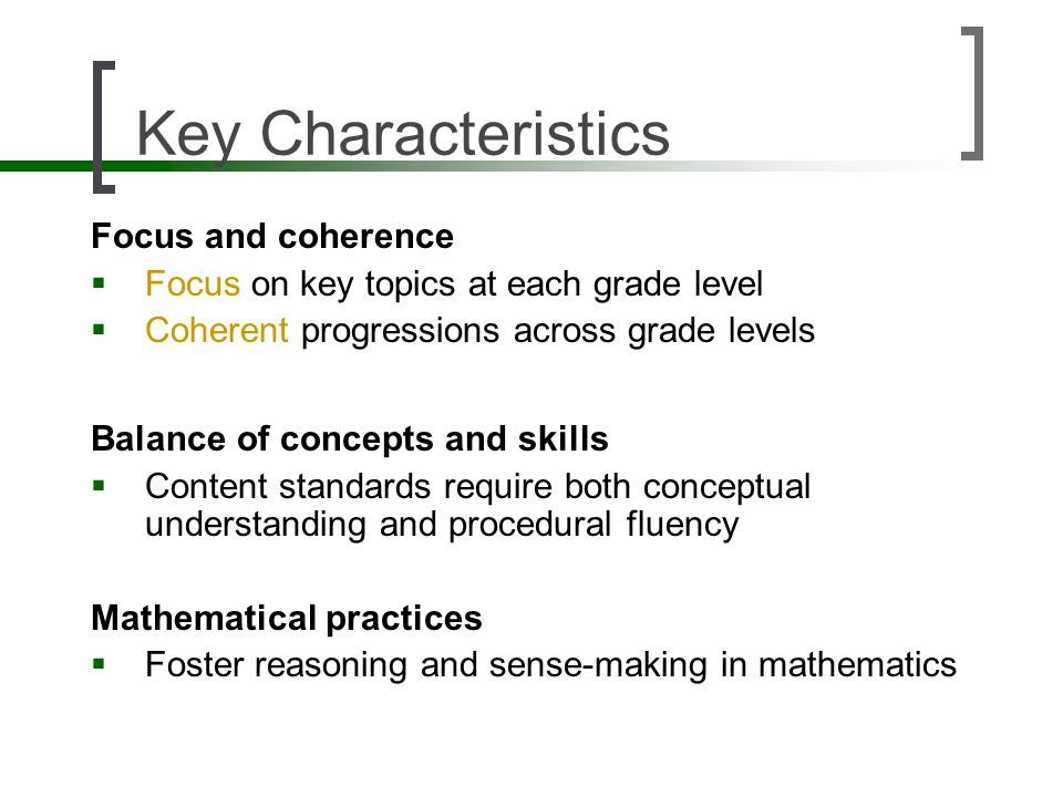 Key Characteristics Focus and coherence Focus on key topics at each grade level Coherent progressions across grade levels Balance of concepts and skil