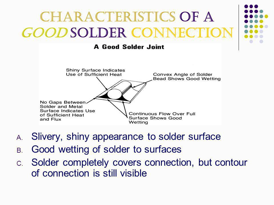 Characteristics of a Good Solder Connection A. Slivery, shiny appearance to solder surface B. Good wetting of solder to surfaces C. Solder completely