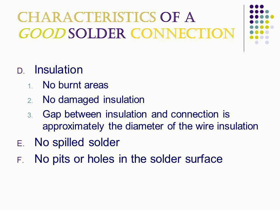 Characteristics of a Good Solder Connection D. Insulation 1. No burnt areas 2. No damaged insulation 3. Gap between insulation and connection is appro