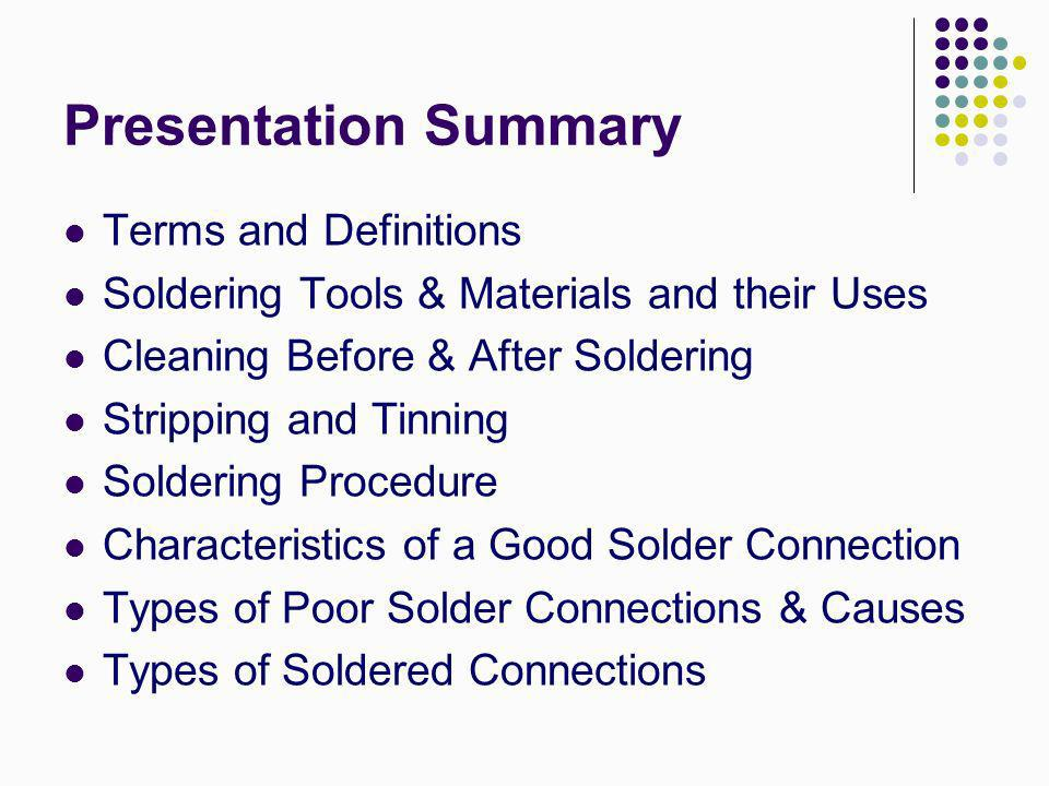 Presentation Summary Terms and Definitions Soldering Tools & Materials and their Uses Cleaning Before & After Soldering Stripping and Tinning Solderin