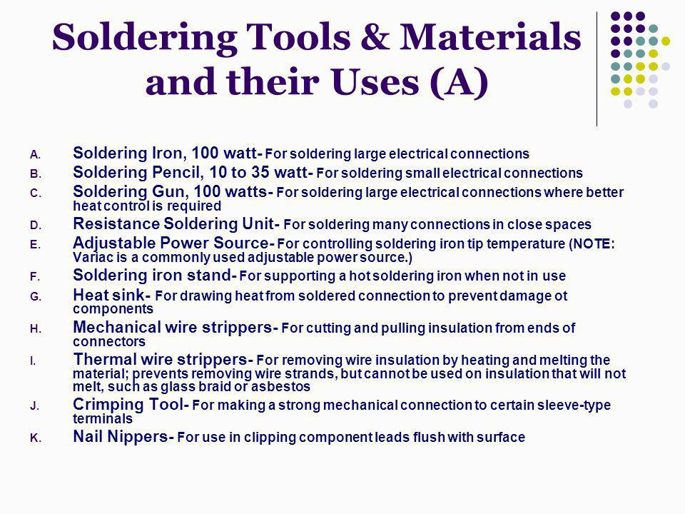 Soldering Tools & Materials and their Uses (A) A. Soldering Iron, 100 watt- For soldering large electrical connections B. Soldering Pencil, 10 to 35 w