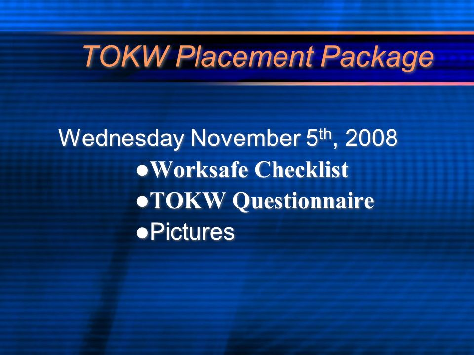 TOKW Placement Package Wednesday November 5 th, 2008 Worksafe Checklist TOKW Questionnaire Pictures Wednesday November 5 th, 2008 Worksafe Checklist T
