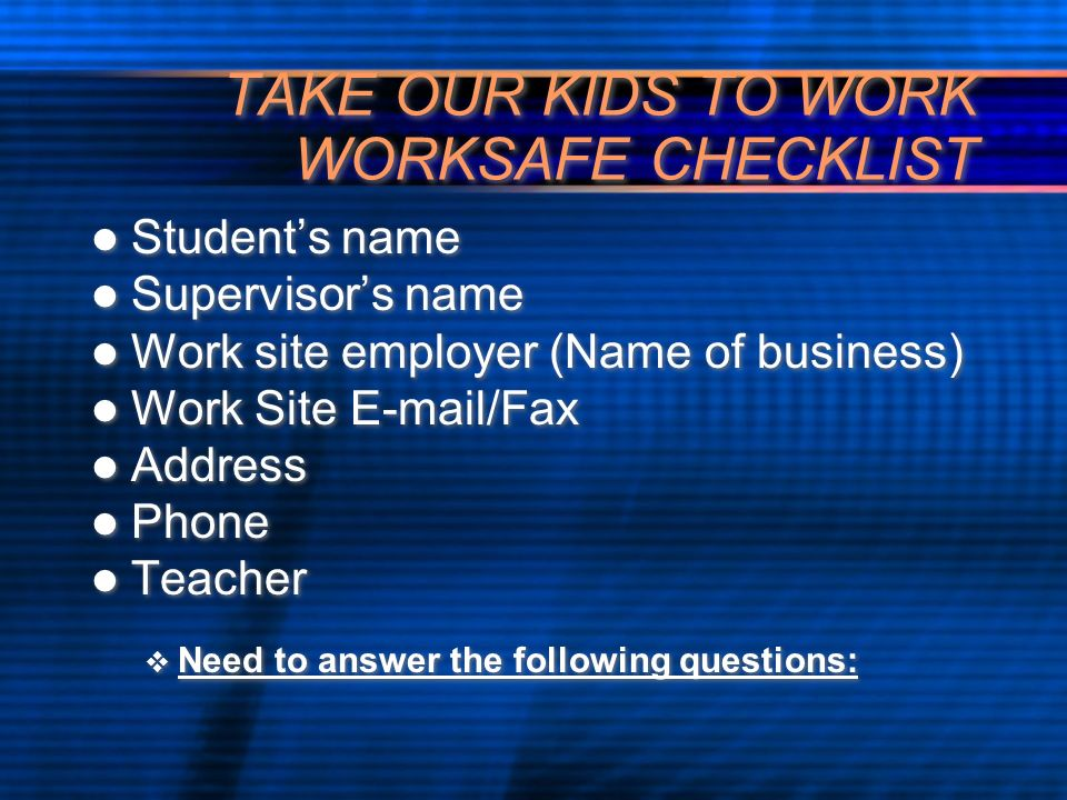 TAKE OUR KIDS TO WORK WORKSAFE CHECKLIST Students name Supervisors name Work site employer (Name of business) Work Site E-mail/Fax Address Phone Teach