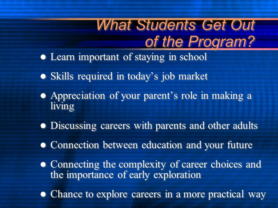 What Students Get Out of the Program? Learn important of staying in school Skills required in todays job market Appreciation of your parents role in m