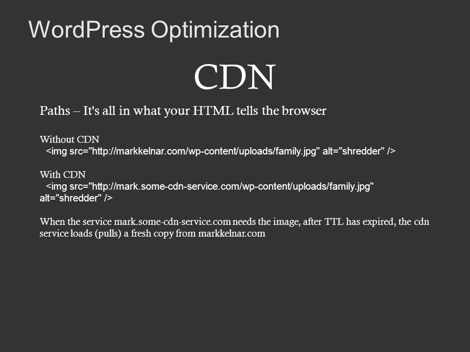 WordPress Optimization CDN Paths – It s all in what your HTML tells the browser Without CDN With CDN When the service mark.some-cdn-service.com needs the image, after TTL has expired, the cdn service loads (pulls) a fresh copy from markkelnar.com