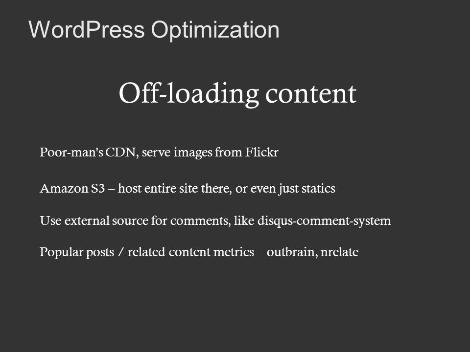 WordPress Optimization Off-loading content Poor-man s CDN, serve images from Flickr Amazon S3 – host entire site there, or even just statics Use external source for comments, like disqus-comment-system Popular posts / related content metrics – outbrain, nrelate
