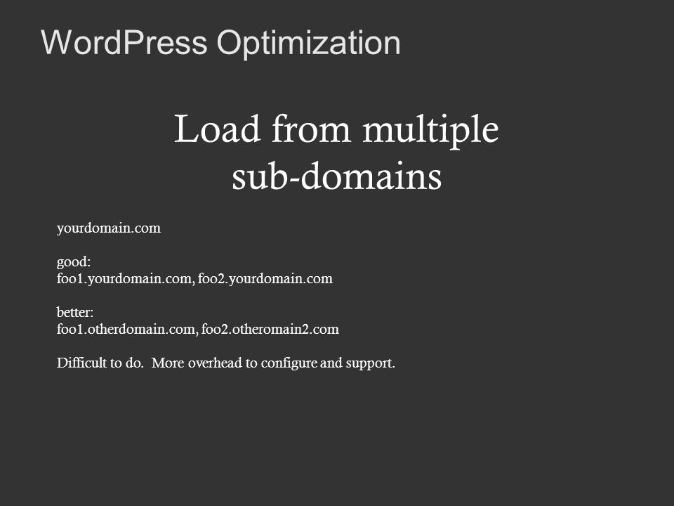 WordPress Optimization Load from multiple sub-domains yourdomain.com good: foo1.yourdomain.com, foo2.yourdomain.com better: foo1.otherdomain.com, foo2.otheromain2.com Difficult to do.