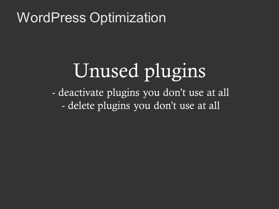 WordPress Optimization Unused plugins - deactivate plugins you dont use at all - delete plugins you dont use at all