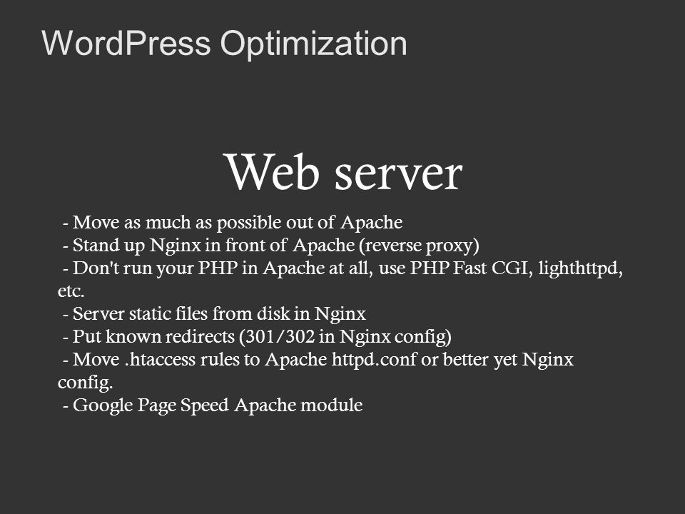 WordPress Optimization Web server - Move as much as possible out of Apache - Stand up Nginx in front of Apache (reverse proxy) - Don t run your PHP in Apache at all, use PHP Fast CGI, lighthttpd, etc.