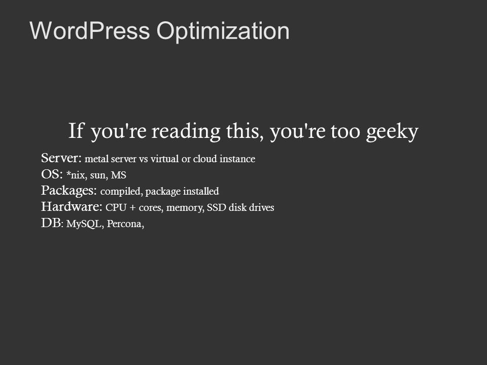WordPress Optimization If you re reading this, you re too geeky Server: metal server vs virtual or cloud instance OS: *nix, sun, MS Packages: compiled, package installed Hardware: CPU + cores, memory, SSD disk drives DB : MySQL, Percona,