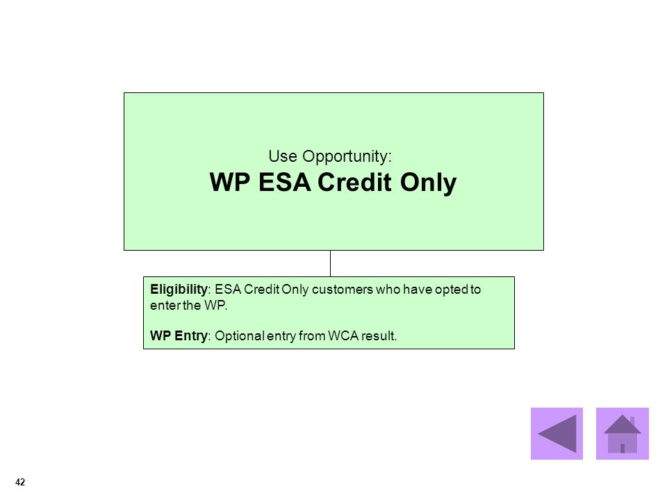 42 Use Opportunity: WP ESA Credit Only Eligibility: ESA Credit Only customers who have opted to enter the WP. WP Entry: Optional entry from WCA result