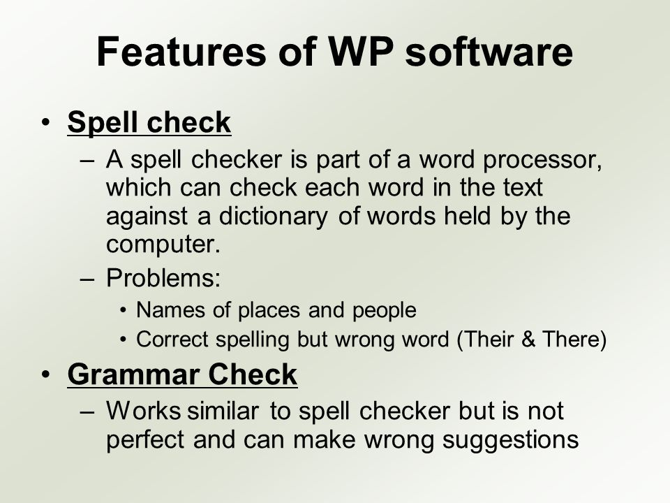 Features of WP software Spell check –A spell checker is part of a word processor, which can check each word in the text against a dictionary of words