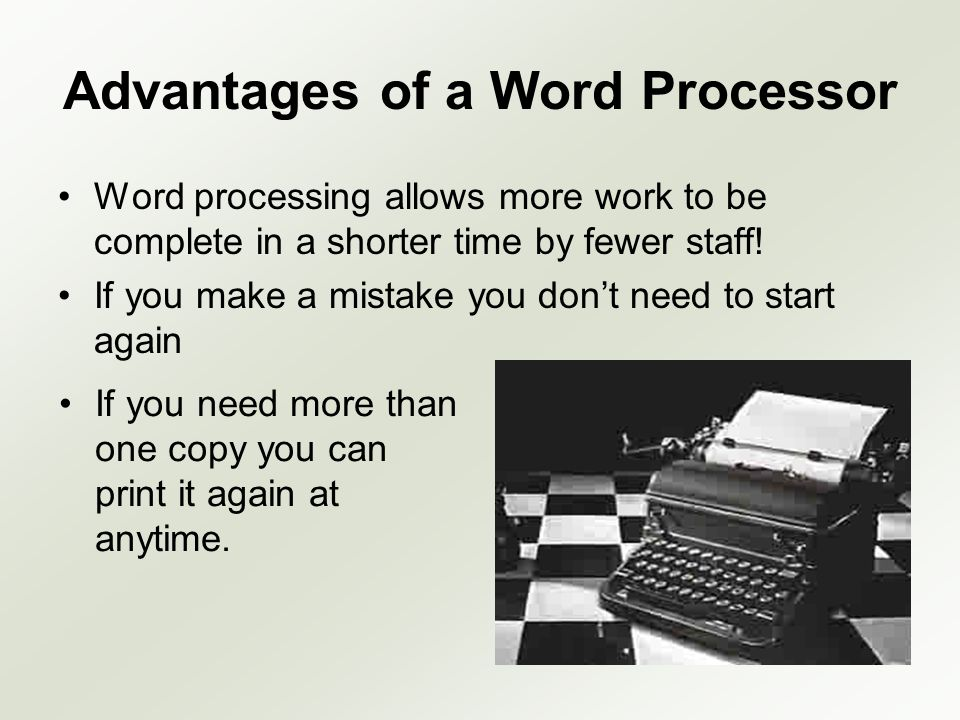 Advantages of a Word Processor Word processing allows more work to be complete in a shorter time by fewer staff! If you make a mistake you dont need t