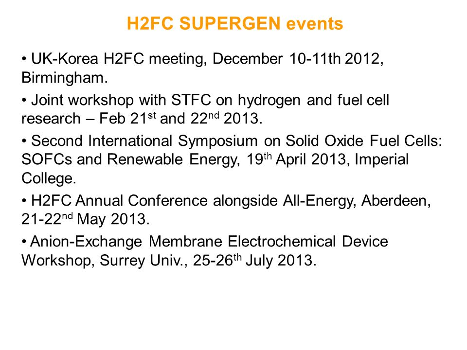 H2FC SUPERGEN events UK-Korea H2FC meeting, December 10-11th 2012, Birmingham. Joint workshop with STFC on hydrogen and fuel cell research – Feb 21 st