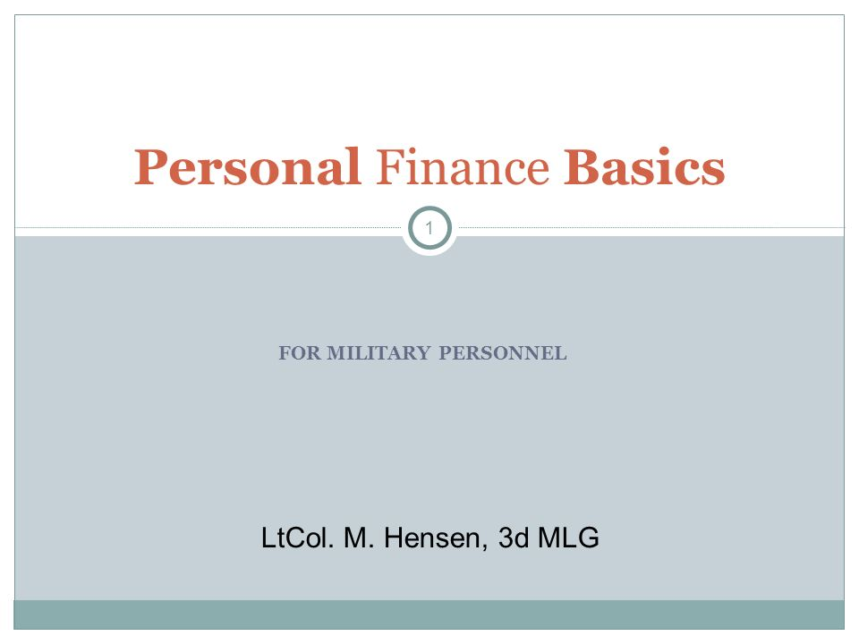 FOR MILITARY PERSONNEL Personal Finance Basics 1 LtCol. M. Hensen, 3d MLG