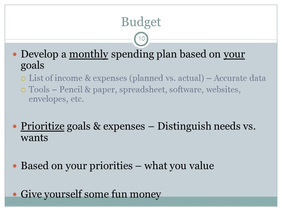 Budget Develop a monthly spending plan based on your goals List of income & expenses (planned vs. actual) – Accurate data Tools – Pencil & paper, spre