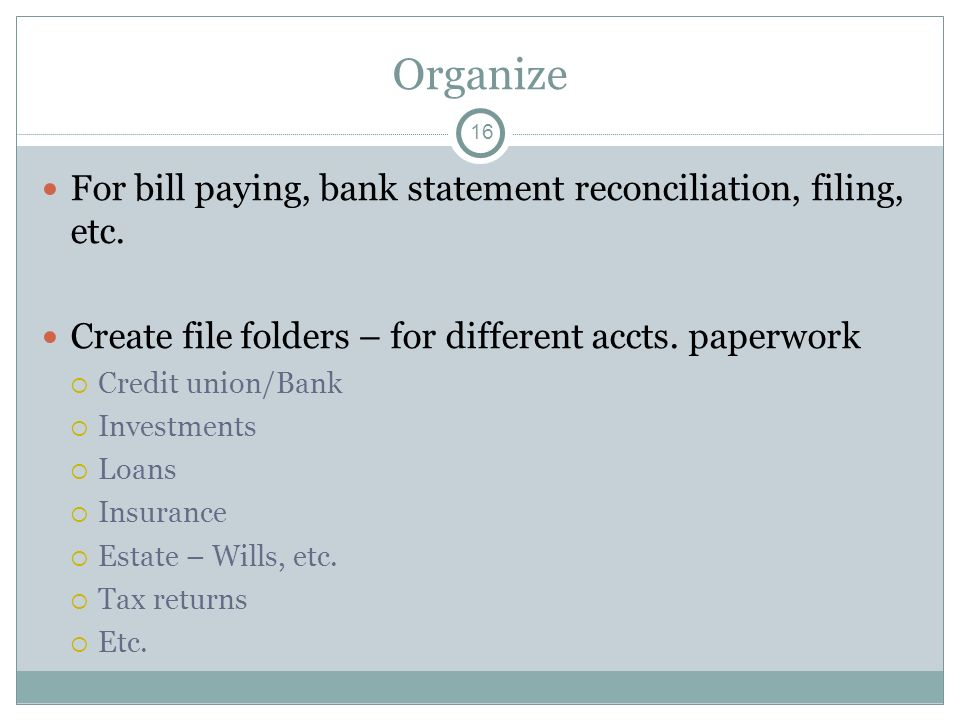 Organize For bill paying, bank statement reconciliation, filing, etc. Create file folders – for different accts. paperwork Credit union/Bank Investmen