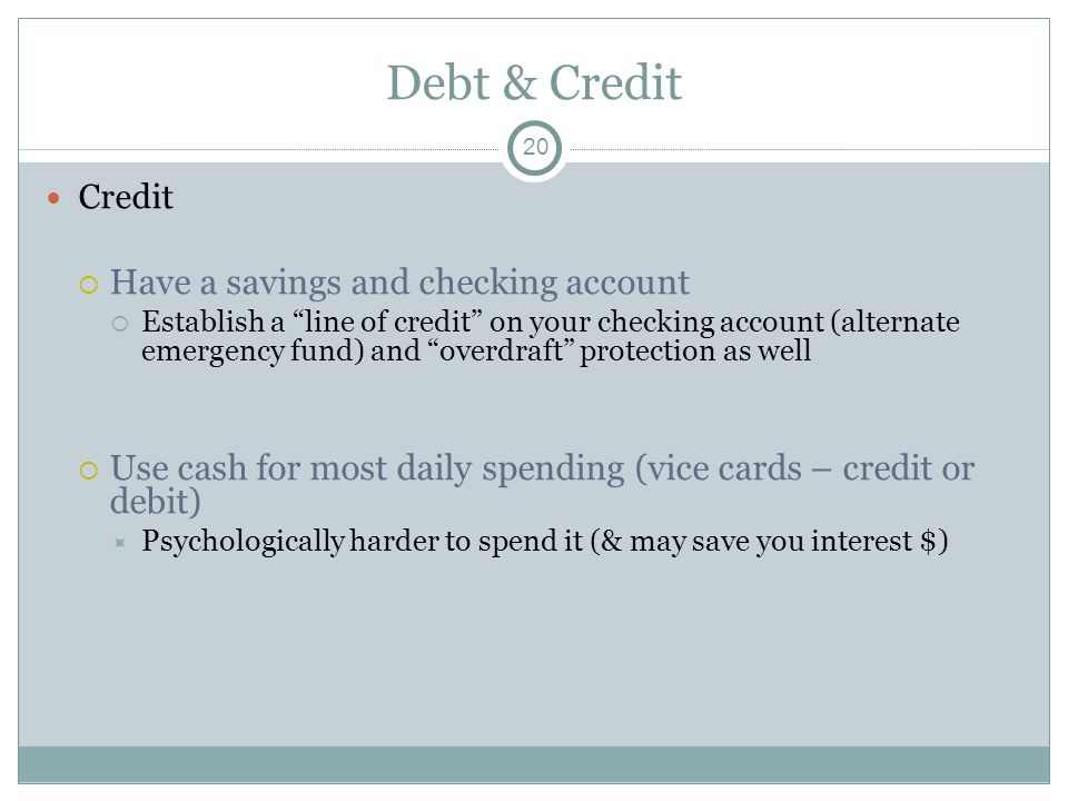 Debt & Credit Credit Have a savings and checking account Establish a line of credit on your checking account (alternate emergency fund) and overdraft