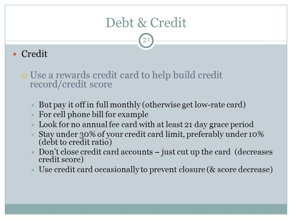 Debt & Credit Credit Use a rewards credit card to help build credit record/credit score But pay it off in full monthly (otherwise get low-rate card) F