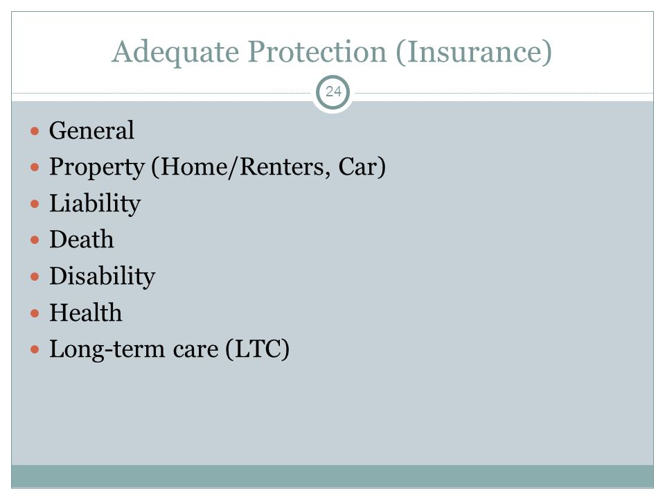 Adequate Protection (Insurance) General Property (Home/Renters, Car) Liability Death Disability Health Long-term care (LTC) 24