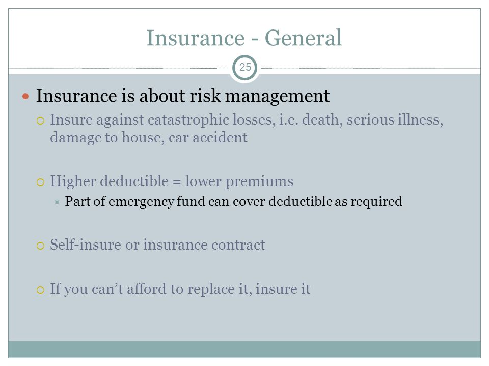 Insurance - General Insurance is about risk management Insure against catastrophic losses, i.e. death, serious illness, damage to house, car accident