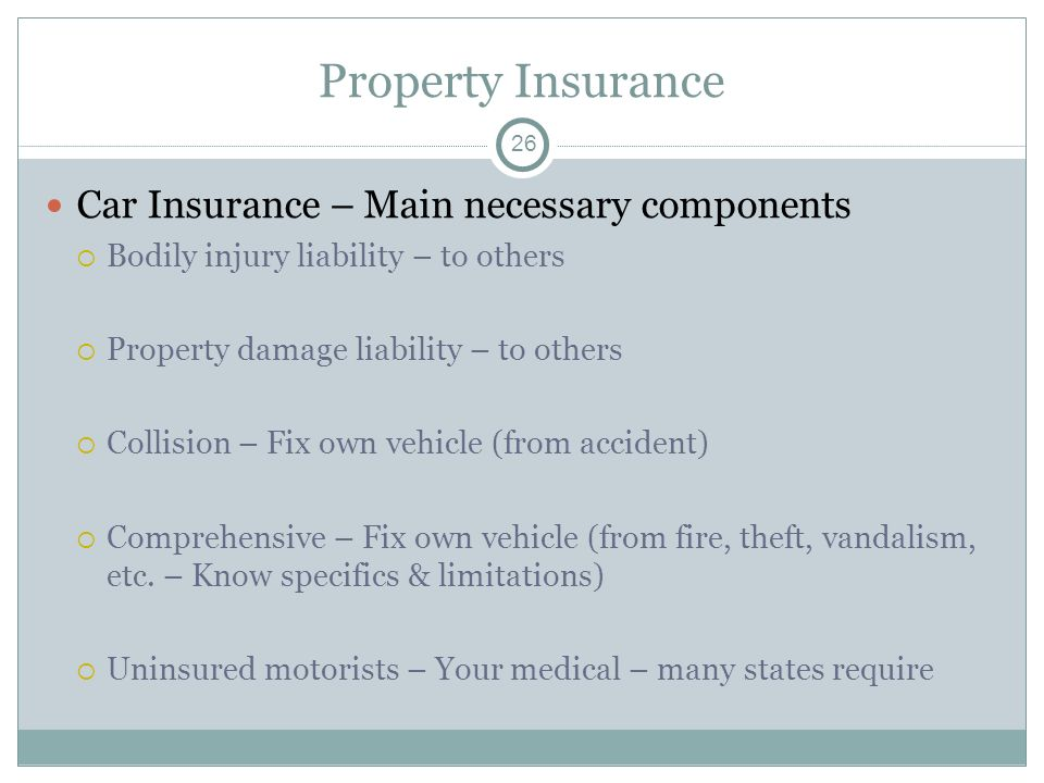 Property Insurance Car Insurance – Main necessary components Bodily injury liability – to others Property damage liability – to others Collision – Fix