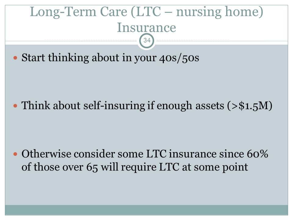 Long-Term Care (LTC – nursing home) Insurance Start thinking about in your 40s/50s Think about self-insuring if enough assets (>$1.5M) Otherwise consi