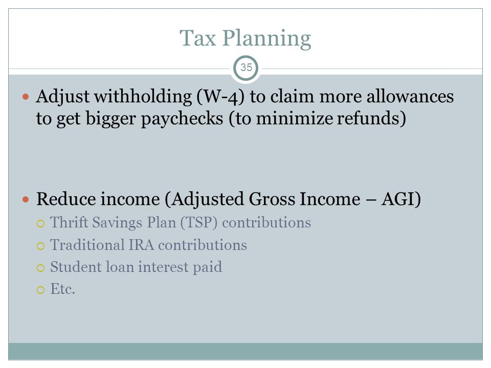 Tax Planning Adjust withholding (W-4) to claim more allowances to get bigger paychecks (to minimize refunds) Reduce income (Adjusted Gross Income – AG