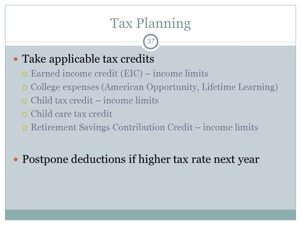 Tax Planning Take applicable tax credits Earned income credit (EIC) – income limits College expenses (American Opportunity, Lifetime Learning) Child t