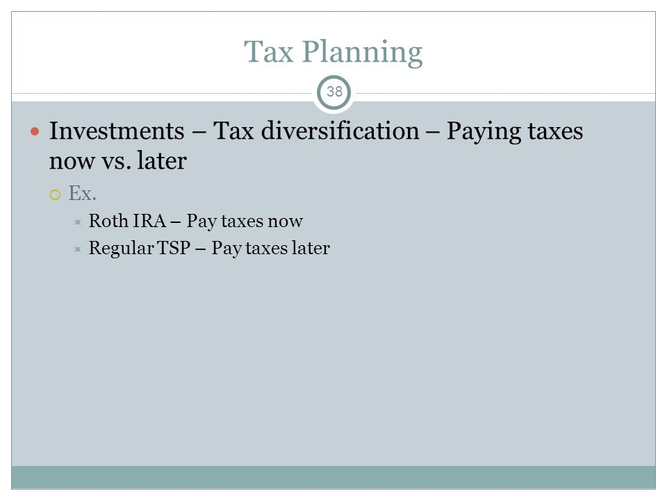 Tax Planning Investments – Tax diversification – Paying taxes now vs. later Ex. Roth IRA – Pay taxes now Regular TSP – Pay taxes later 38