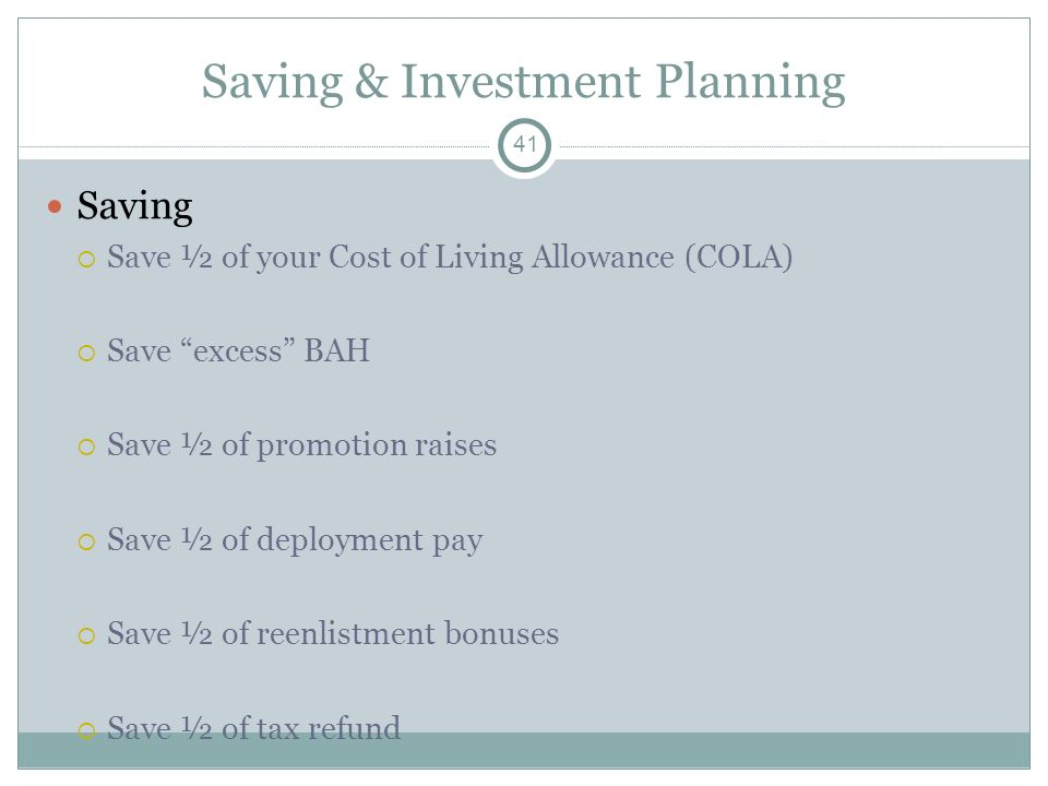 Saving & Investment Planning Saving Save ½ of your Cost of Living Allowance (COLA) Save excess BAH Save ½ of promotion raises Save ½ of deployment pay