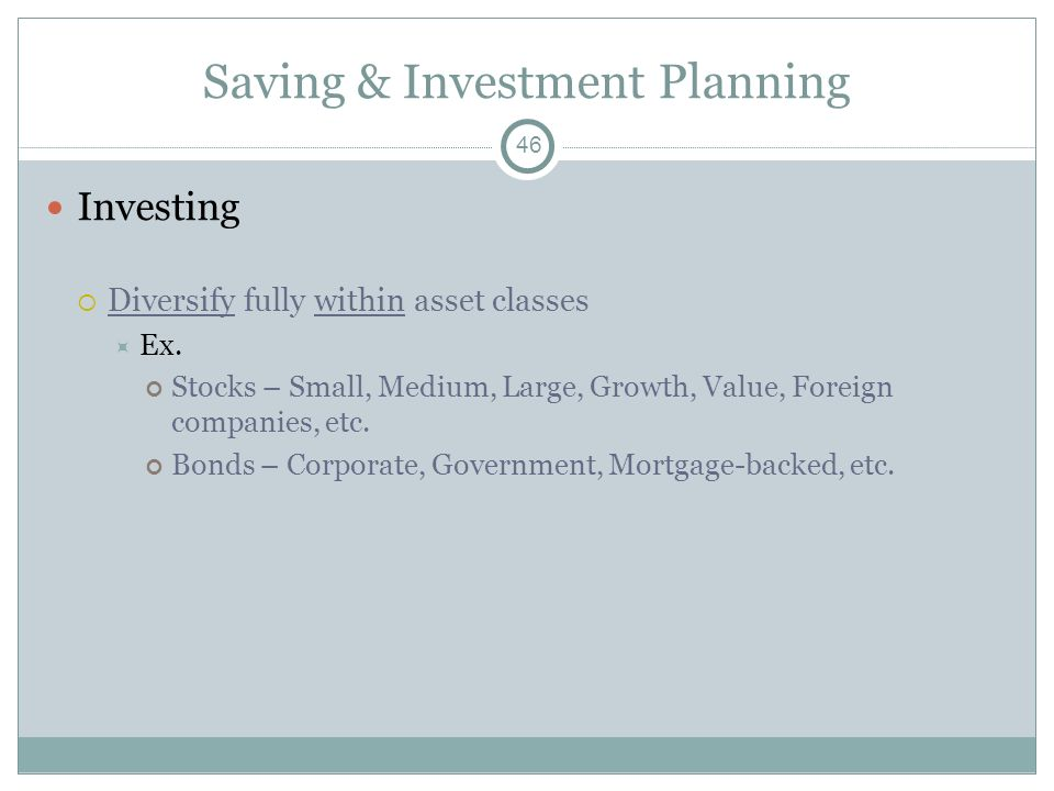 Saving & Investment Planning Investing Diversify fully within asset classes Ex. Stocks – Small, Medium, Large, Growth, Value, Foreign companies, etc.