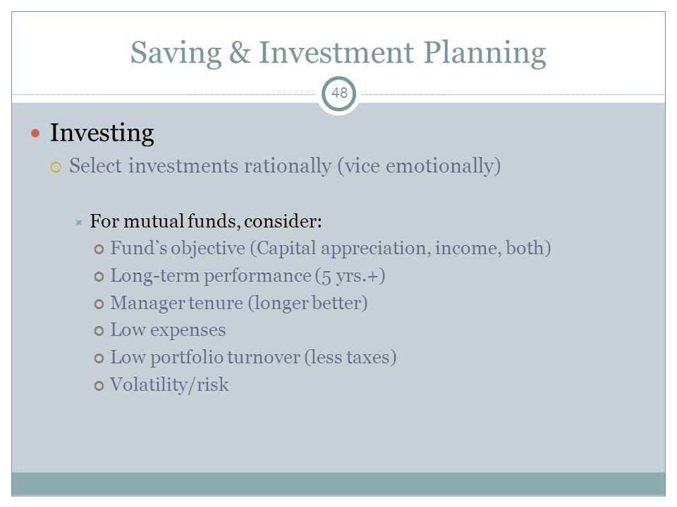 Saving & Investment Planning Investing Select investments rationally (vice emotionally) For mutual funds, consider: Funds objective (Capital appreciat
