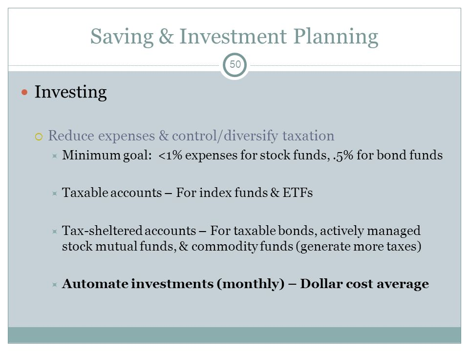 Saving & Investment Planning Investing Reduce expenses & control/diversify taxation Minimum goal: <1% expenses for stock funds,.5% for bond funds Taxa