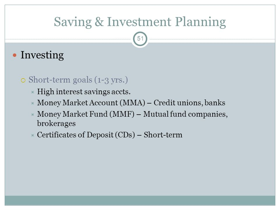Saving & Investment Planning Investing Short-term goals (1-3 yrs.) High interest savings accts. Money Market Account (MMA) – Credit unions, banks Mone