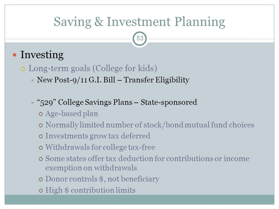 Saving & Investment Planning Investing Long-term goals (College for kids) New Post-9/11 G.I. Bill – Transfer Eligibility 529 College Savings Plans – S